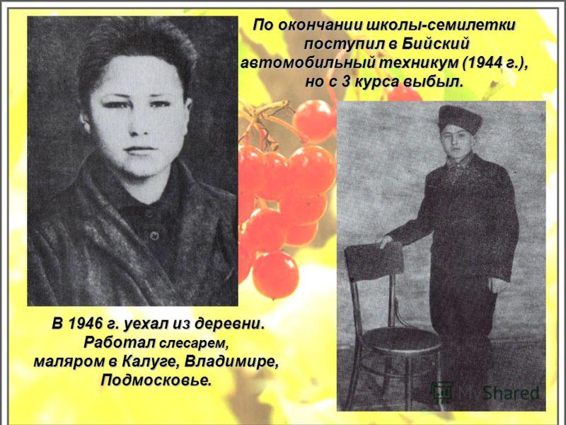 В 1946 г. уехал из деревни. В 1946 г. уехал из деревни. Работал слесарем, маляром в Калуге, Владимире, Подмосковье. По окончании школы-семилетки поступил в Бийский поступил в Бийский автомобильный техникум (1944 г.), но с 3 курса выбыл.