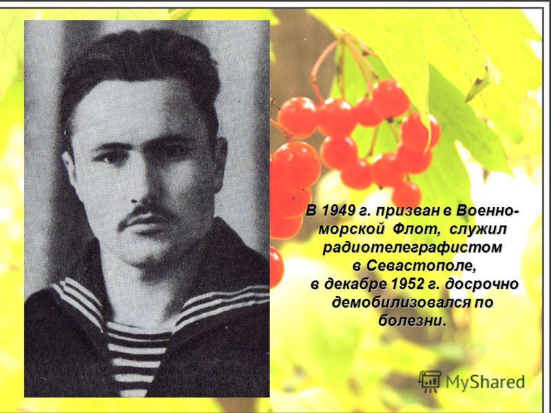 В 1949 г. призван в Военно- морской Флот, служил радиотелеграфистом в Севастополе, в Севастополе, в декабре 1952 г. досрочно в декабре 1952 г. досрочно демобилизовался по болезни.