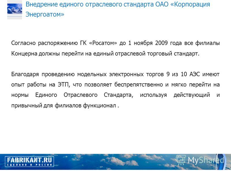 Согласно распоряжению ГК «Росатом» до 1 ноября 2009 года все филиалы Концерна должны перейти на единый отраслевой торговый стандарт. Благодаря проведению модельных электронных торгов 9 из 10 АЭС имеют опыт работы на ЭТП, что позволяет беспрепятственн
