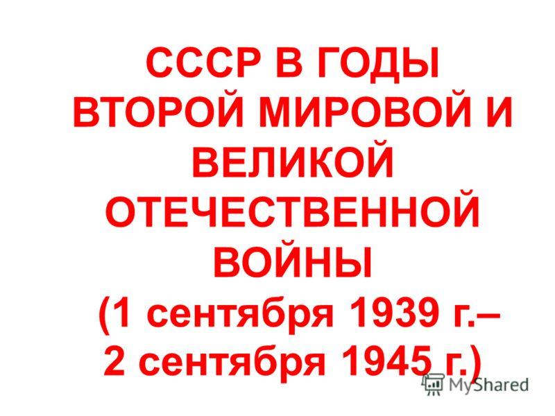 СССР В ГОДЫ ВТОРОЙ МИРОВОЙ И ВЕЛИКОЙ ОТЕЧЕСТВЕННОЙ ВОЙНЫ (1 сентября 1939 г.– 2 сентября 1945 г.)