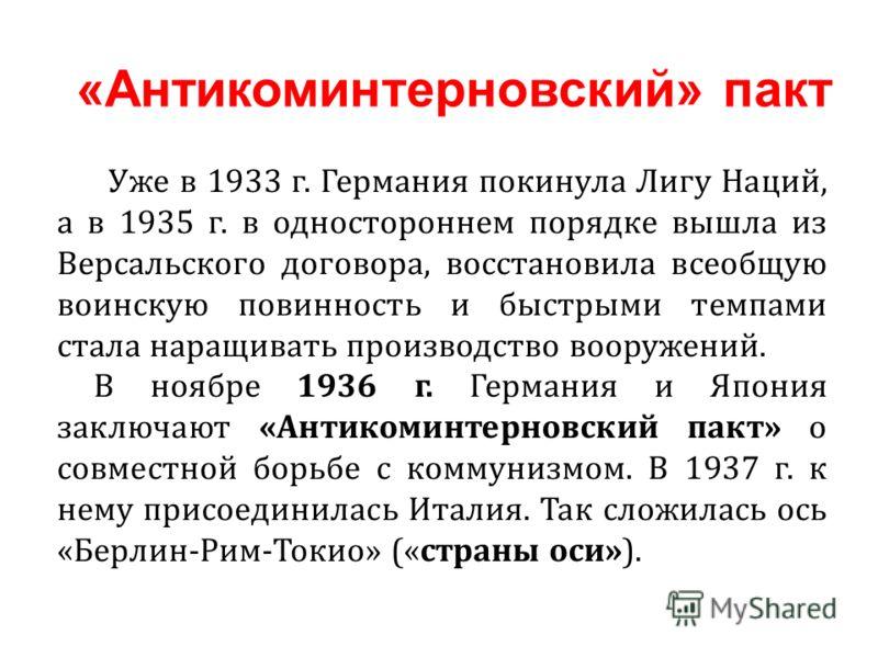 Уже в 1933 г. Германия покинула Лигу Наций, а в 1935 г. в одностороннем порядке вышла из Версальского договора, восстановила всеобщую воинскую повинность и быстрыми темпами стала наращивать производство вооружений. В ноябре 1936 г. Германия и Япония