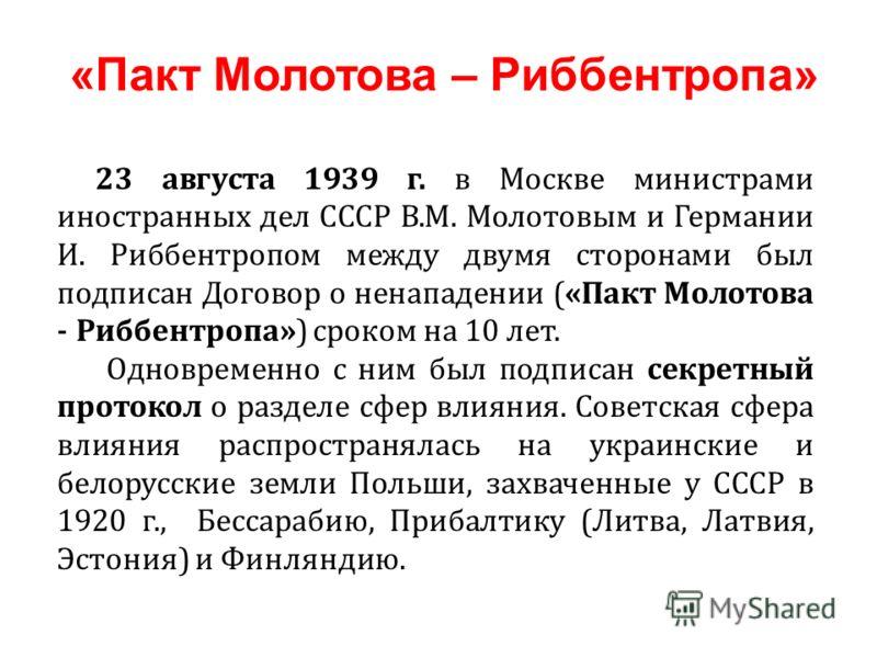 23 августа 1939 г. в Москве министрами иностранных дел СССР В.М. Молотовым и Германии И. Риббентропом между двумя сторонами был подписан Договор о ненападении («Пакт Молотова - Риббентропа») сроком на 10 лет. Одновременно с ним был подписан секретный