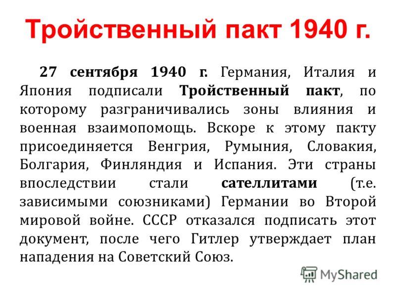 27 сентября 1940 г. Германия, Италия и Япония подписали Тройственный пакт, по которому разграничивались зоны влияния и военная взаимопомощь. Вскоре к этому пакту присоединяется Венгрия, Румыния, Словакия, Болгария, Финляндия и Испания. Эти страны впо