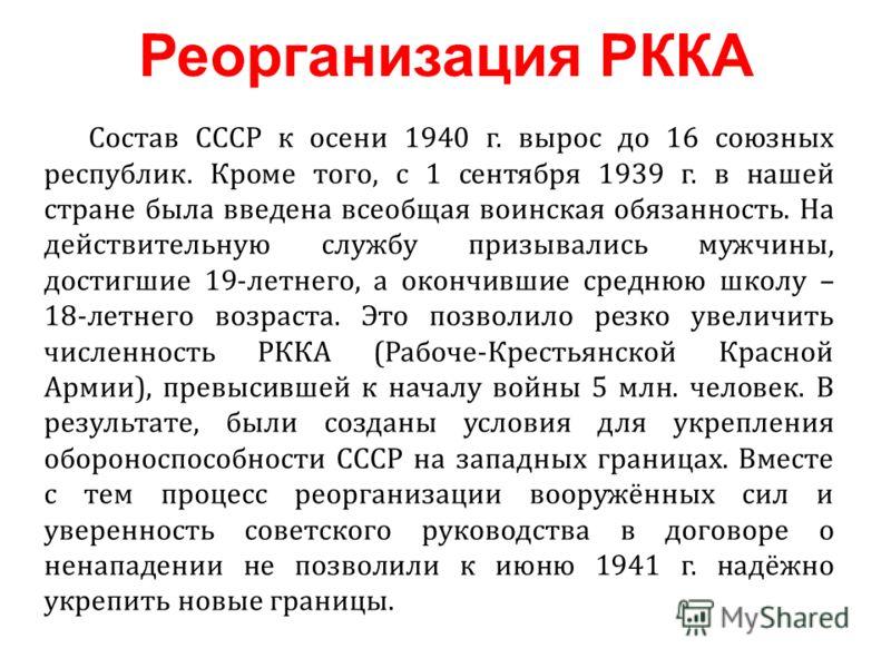 Состав СССР к осени 1940 г. вырос до 16 союзных республик. Кроме того, с 1 сентября 1939 г. в нашей стране была введена всеобщая воинская обязанность. На действительную службу призывались мужчины, достигшие 19-летнего, а окончившие среднюю школу – 18