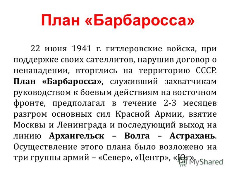 22 июня 1941 г. гитлеровские войска, при поддержке своих сателлитов, нарушив договор о ненападении, вторглись на территорию СССР. План «Барбаросса», служивший захватчикам руководством к боевым действиям на восточном фронте, предполагал в течение 2-3