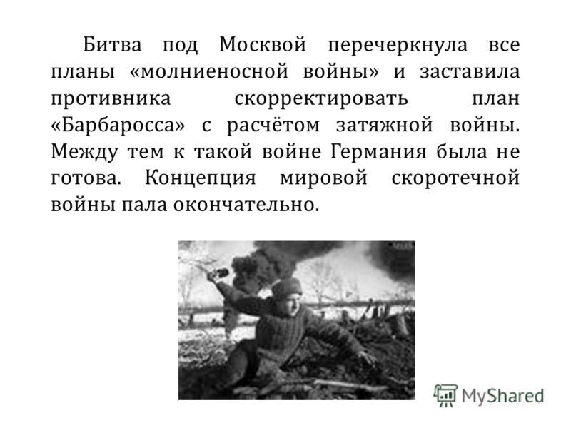 Битва под Москвой перечеркнула все планы «молниеносной войны» и заставила противника скорректировать план «Барбаросса» с расчётом затяжной войны. Между тем к такой войне Германия была не готова. Концепция мировой скоротечной войны пала окончательно.