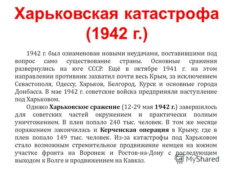 1942 г. был ознаменован новыми неудачами, поставившими под вопрос само существование страны. Основные сражения развернулись на юге СССР. Ещё в октябре 1941 г. на этом направлении противник захватил почти весь Крым, за исключением Севастополя, Одессу,