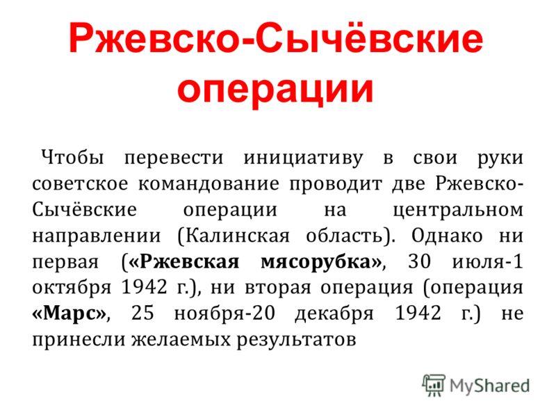 Чтобы перевести инициативу в свои руки советское командование проводит две Ржевско- Сычёвские операции на центральном направлении (Калинская область). Однако ни первая («Ржевская мясорубка», 30 июля-1 октября 1942 г.), ни вторая операция (операция «М