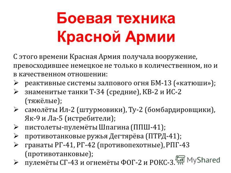 С этого времени Красная Армия получала вооружение, превосходившее немецкое не только в количественном, но и в качественном отношении: реактивные системы залпового огня БМ-13 («катюши»); знаменитые танки Т-34 (средние), КВ-2 и ИС-2 (тяжёлые); самолёты