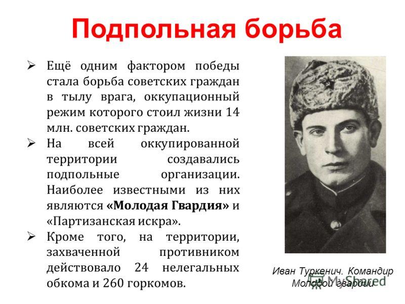 Ещё одним фактором победы стала борьба советских граждан в тылу врага, оккупационный режим которого стоил жизни 14 млн. советских граждан. На всей оккупированной территории создавались подпольные организации. Наиболее известными из них являются «Моло