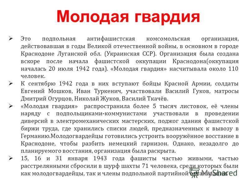 Это подпольная антифашистская комсомольская организация, действовавшая в годы Великой отечественной войны, в основном в городе Краснодоне Луганской обл. (Украинская ССР). Организация была создана вскоре после начала фашистской оккупации Краснодона(ок