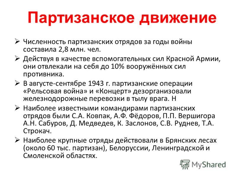 Численность партизанских отрядов за годы войны составила 2,8 млн. чел. Действуя в качестве вспомогательных сил Красной Армии, они отвлекали на себя до 10% вооружённых сил противника. В августе-сентябре 1943 г. партизанские операции «Рельсовая война»