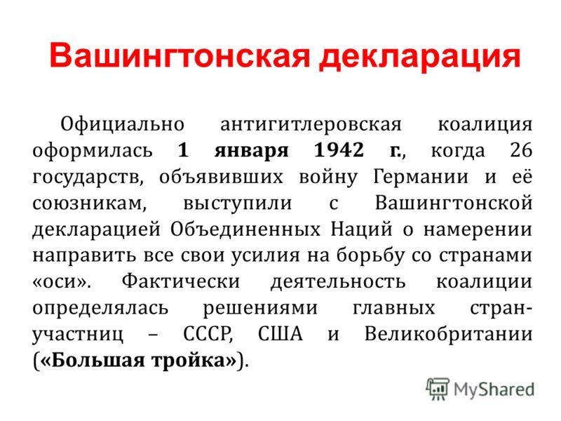 Официально антигитлеровская коалиция оформилась 1 января 1942 г., когда 26 государств, объявивших войну Германии и её союзникам, выступили с Вашингтонской декларацией Объединенных Наций о намерении направить все свои усилия на борьбу со странами «оси
