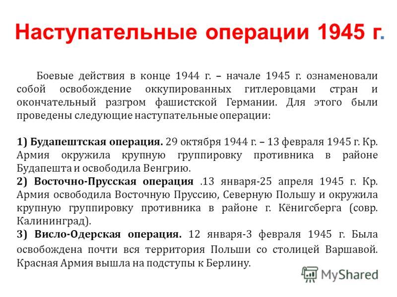 Боевые действия в конце 1944 г. – начале 1945 г. ознаменовали собой освобождение оккупированных гитлеровцами стран и окончательный разгром фашистской Германии. Для этого были проведены следующие наступательные операции: 1) Будапештская операция. 29 о