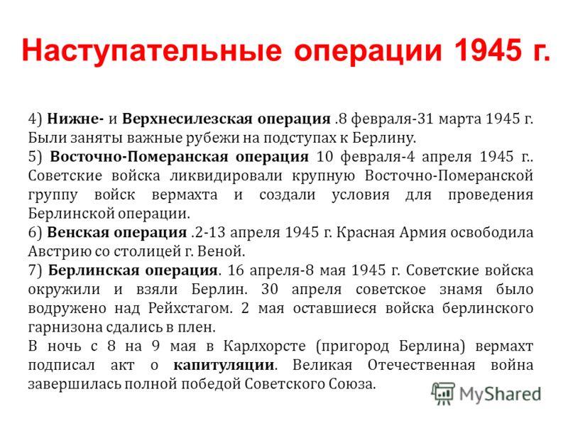 4) Нижне- и Верхнесилезская операция.8 февраля-31 марта 1945 г. Были заняты важные рубежи на подступах к Берлину. 5) Восточно-Померанская операция 10 февраля-4 апреля 1945 г.. Советские войска ликвидировали крупную Восточно-Померанской группу войск в