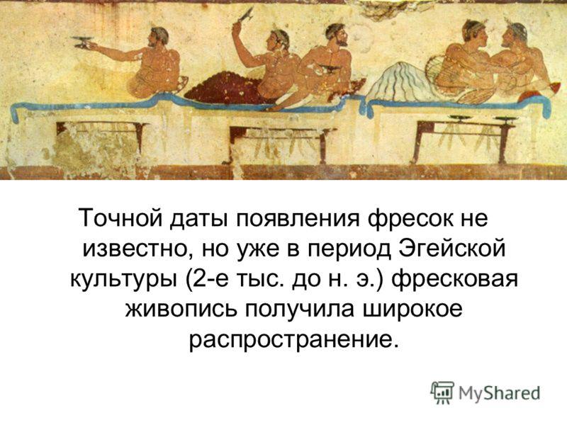Точной даты появления фресок не известно, но уже в период Эгейской культуры (2-е тыс. до н. э.) фресковая живопись получила широкое распространение.