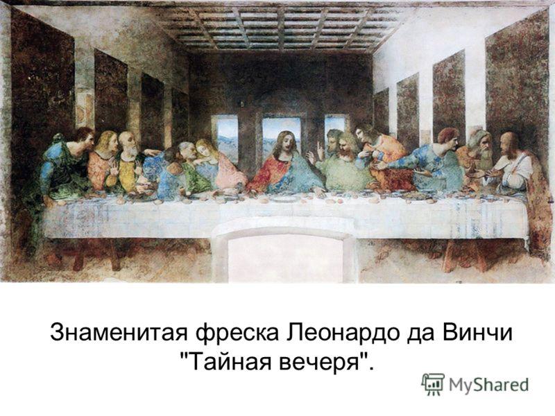 Знаменитая фреска Леонардо да Винчи Тайная вечеря.