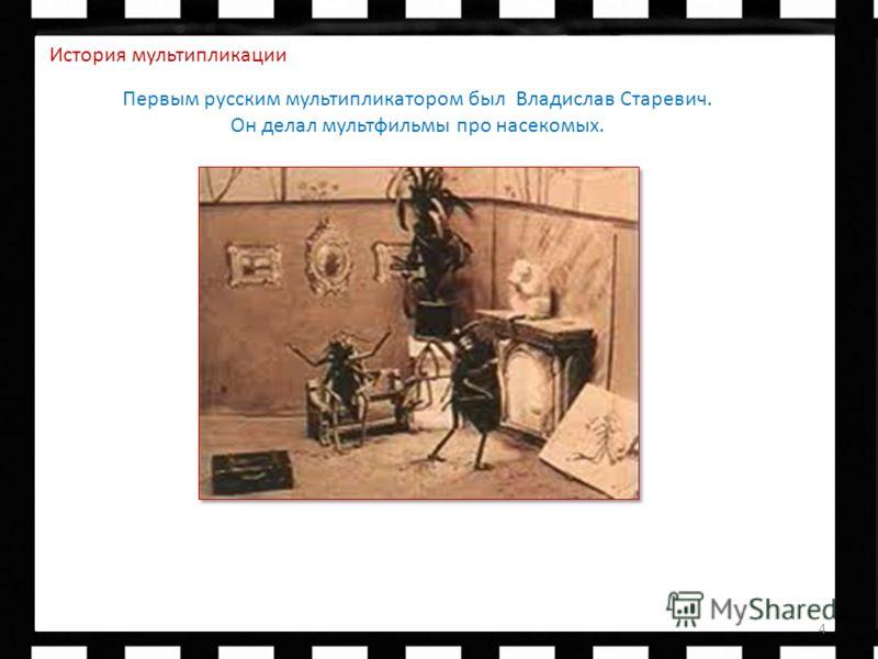Первым русским биологом по образованию, он решил сделать обучающий фильм с насекомыми. 4 История мультипликации Первым русским мультипликатором был Владислав Старевич. Он делал мультфильмы про насекомых.