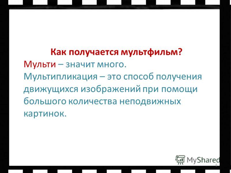 Первым русским биологом по образованию, он решил сделать обучающий фильм с насекомыми. 8 Как получается мультфильм? Мульти – значит много. Мультипликация – это способ получения движущихся изображений при помощи большого количества неподвижных картино