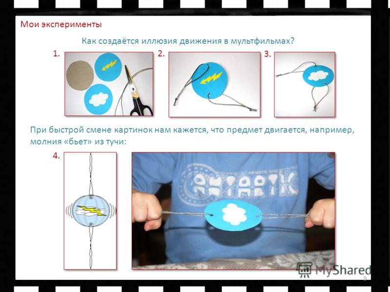 Быстрач 9 Как создаётся иллюзия движения в мультфильмах? 1. 3. 2. 4. При быстрой смене картинок нам кажется, что предмет двигается, например, молния «бьет» из тучи: Мои эксперименты