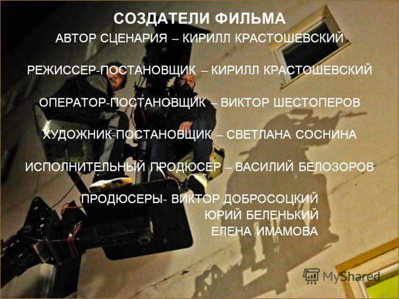 СОЗДАТЕЛИ ФИЛЬМА АВТОР СЦЕНАРИЯ – КИРИЛЛ КРАСТОШЕВСКИЙ РЕЖИССЕР-ПОСТАНОВЩИК – КИРИЛЛ КРАСТОШЕВСКИЙ ОПЕРАТОР-ПОСТАНОВЩИК – ВИКТОР ШЕСТОПЕРОВ ХУДОЖНИК-ПОСТАНОВЩИК – СВЕТЛАНА СОСНИНА ИСПОЛНИТЕЛЬНЫЙ ПРОДЮСЕР – ВАСИЛИЙ БЕЛОЗОРОВ ПРОДЮСЕРЫ- ВИКТОР ДОБРОСОЦ