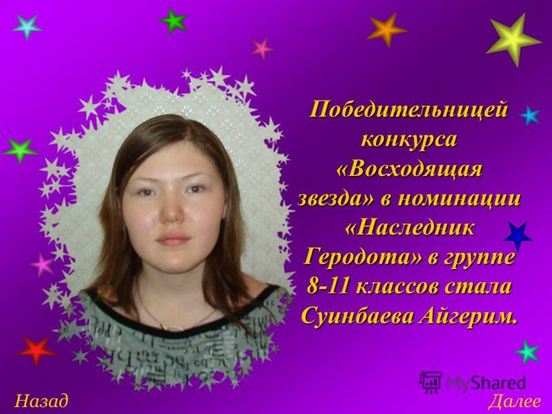 ДалееНазад Победительницей конкурса «Восходящая звезда» в номинации «Наследник Геродота» в группе 8-11 классов стала Суинбаева Айгерим.