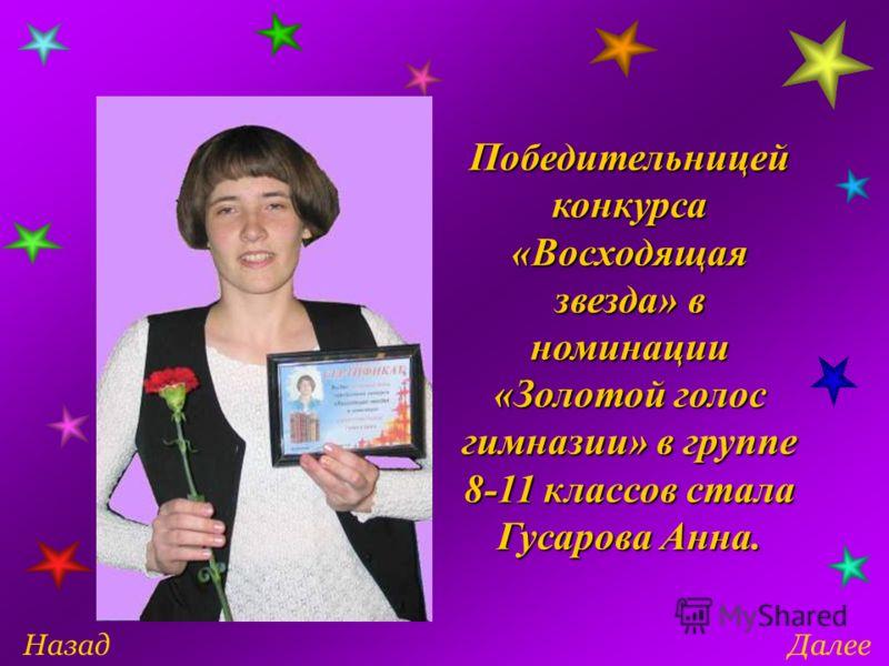 ДалееНазад Победительницей конкурса «Восходящая звезда» в номинации «Золотой голос гимназии» в группе 8-11 классов стала Гусарова Анна.