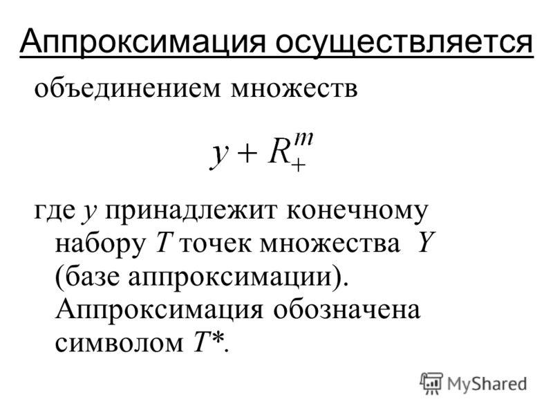 Аппроксимация осуществляется объединением множеств где y принадлежит конечному набору T точек множества Y (базе аппроксимации). Аппроксимация обозначена символом T*.