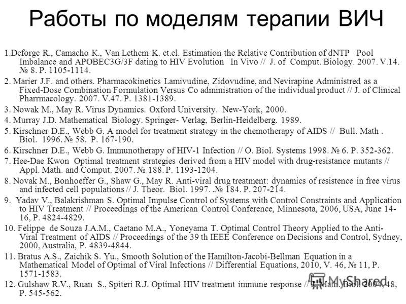 Работы по моделям терапии ВИЧ 1.Deforge R., Camacho К., Van Lethem K. et.el. Estimation the Relative Contribution of dNTP Pool Imbalance and APOBEC3G/3F dating to HIV Evolution In Vivo // J. оf Comput. Biology. 2007. V.14. 8. P. 1105-1114. 2. Marier