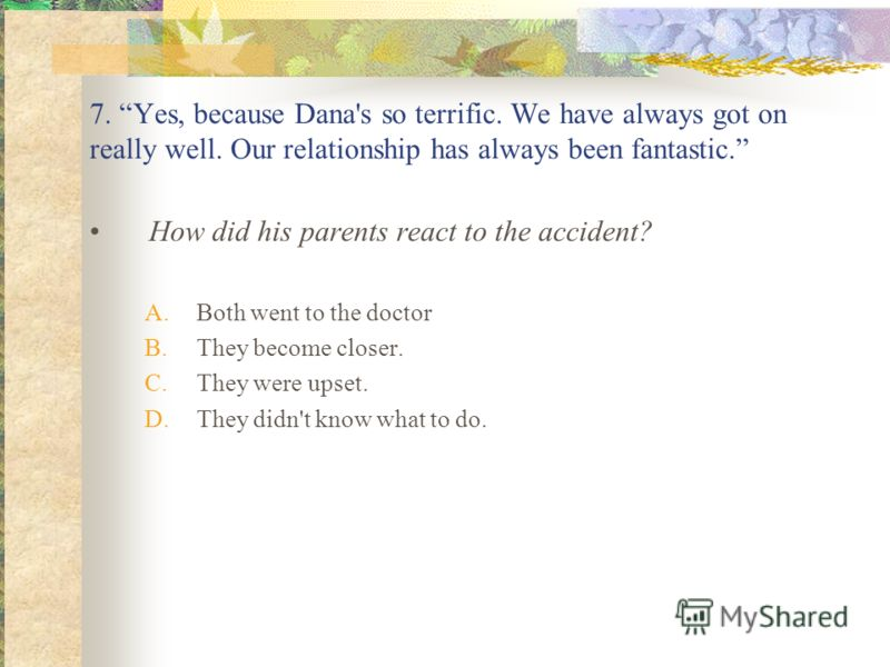 7. Yes, because Dana's so terrific. We have always got on really well. Our relationship has always been fantastic. How did his parents react to the accident? A.Both went to the doctor B.They become closer. C.They were upset. D.They didn't know what t
