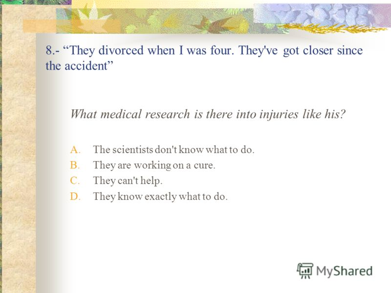 8.- They divorced when I was four. They've got closer since the accident What medical research is there into injuries like his? A.The scientists don't know what to do. B.They are working on a cure. C.They can't help. D.They know exactly what to do.