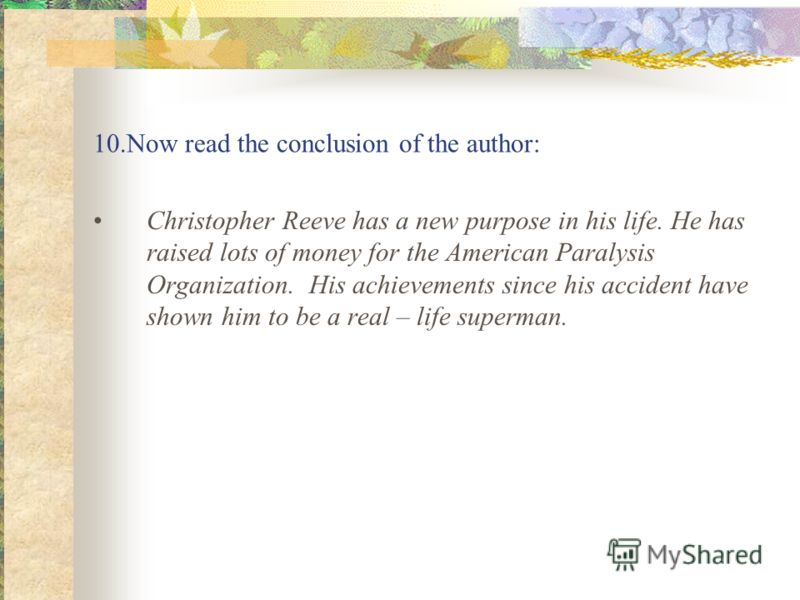 10.Now read the conclusion of the author: Christopher Reeve has a new purpose in his life. He has raised lots of money for the American Paralysis Organization. His achievements since his accident have shown him to be a real – life superman.