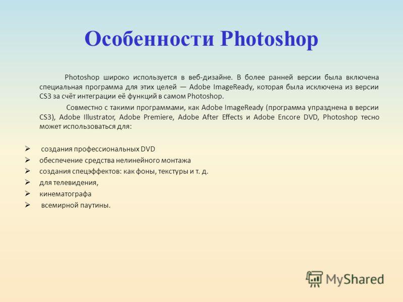 Особенности Photoshop Photoshop широко используется в веб-дизайне. В более ранней версии была включена специальная программа для этих целей Adobe ImageReady, которая была исключена из версии CS3 за счёт интеграции её функций в самом Photoshop. Совмес