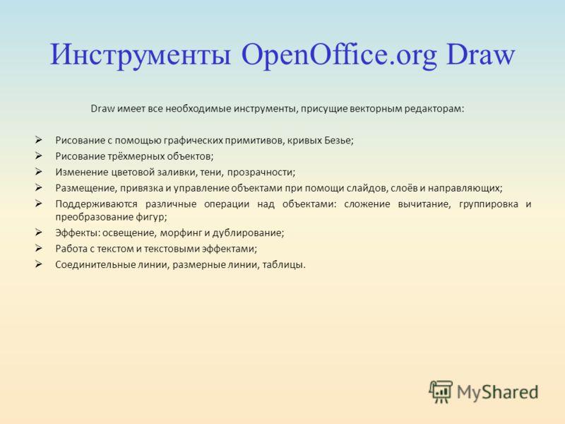 Инструменты OpenOffice.org Draw Draw имеет все необходимые инструменты, присущие векторным редакторам: Рисование с помощью графических примитивов, кривых Безье; Рисование трёхмерных объектов; Изменение цветовой заливки, тени, прозрачности; Размещение
