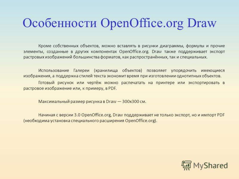 Особенности OpenOffice.org Draw Кроме собственных объектов, можно вставлять в рисунки диаграммы, формулы и прочие элементы, созданные в других компонентах OpenOffice.org. Draw также поддерживает экспорт растровых изображений большинства форматов, как