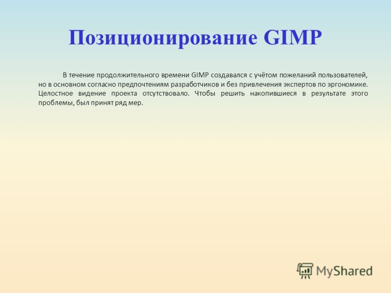 Позиционирование GIMP В течение продолжительного времени GIMP создавался с учётом пожеланий пользователей, но в основном согласно предпочтениям разработчиков и без привлечения экспертов по эргономике. Целостное видение проекта отсутствовало. Чтобы ре