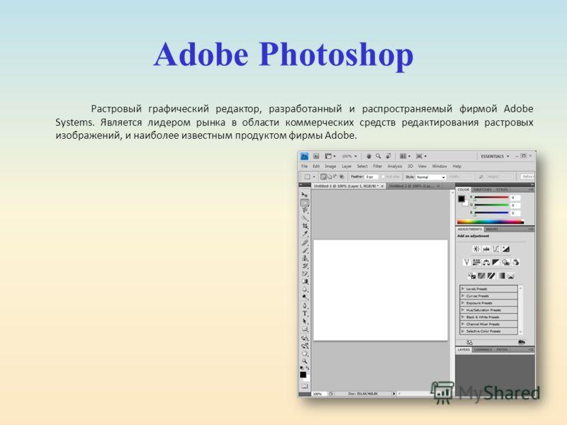 Adobe Photoshop Растровый графический редактор, разработанный и распространяемый фирмой Adobe Systems. Является лидером рынка в области коммерческих средств редактирования растровых изображений, и наиболее известным продуктом фирмы Adobe.
