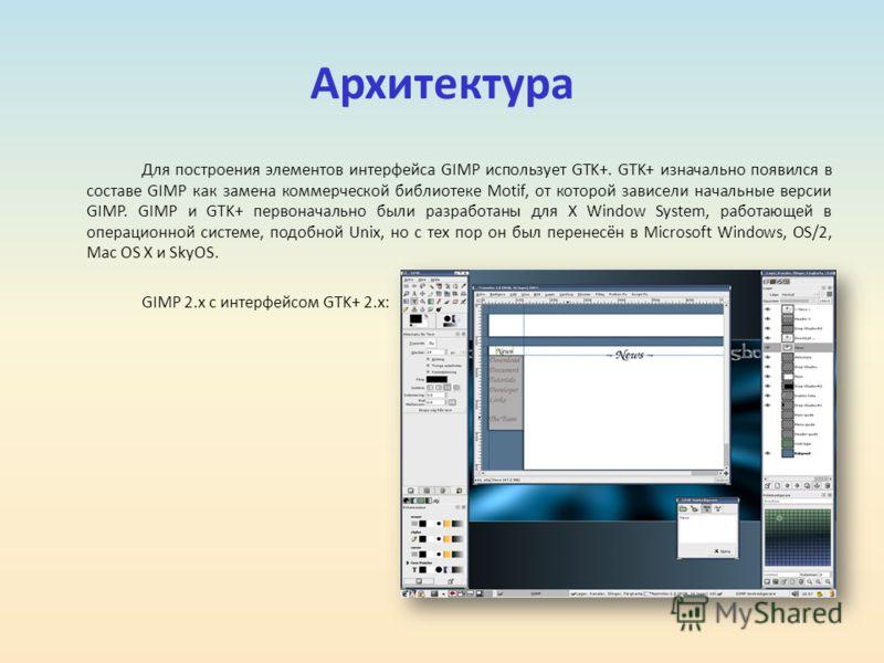 Архитектура Для построения элементов интерфейса GIMP использует GTK+. GTK+ изначально появился в составе GIMP как замена коммерческой библиотеке Motif, от которой зависели начальные версии GIMP. GIMP и GTK+ первоначально были разработаны для X Window