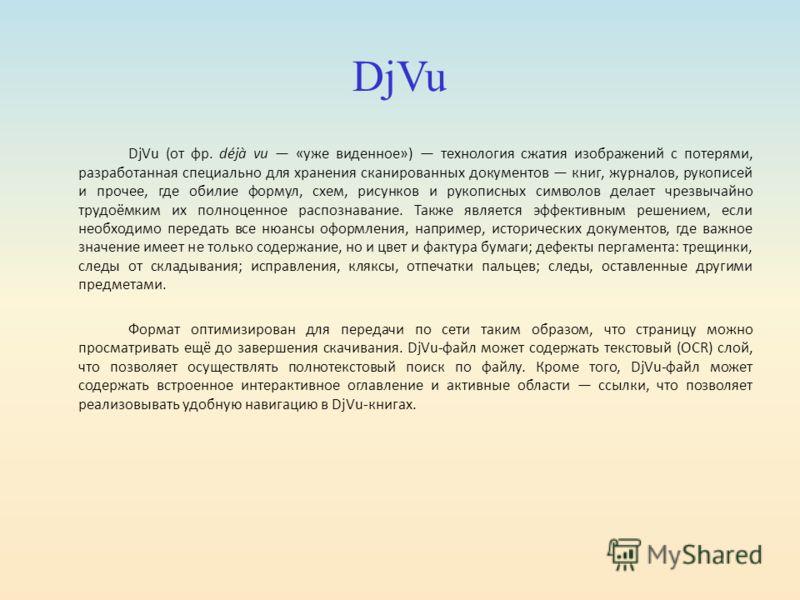 DjVu DjVu (от фр. déjà vu «уже виденное») технология сжатия изображений с потерями, разработанная специально для хранения сканированных документов книг, журналов, рукописей и прочее, где обилие формул, схем, рисунков и рукописных символов делает чрез