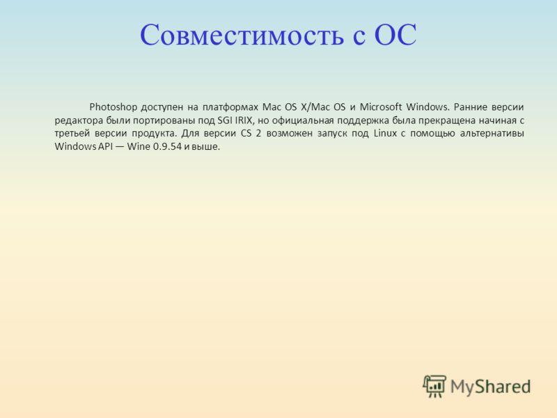 Совместимость с ОС Photoshop доступен на платформах Mac OS X/Mac OS и Microsoft Windows. Ранние версии редактора были портированы под SGI IRIX, но официальная поддержка была прекращена начиная с третьей версии продукта. Для версии CS 2 возможен запус