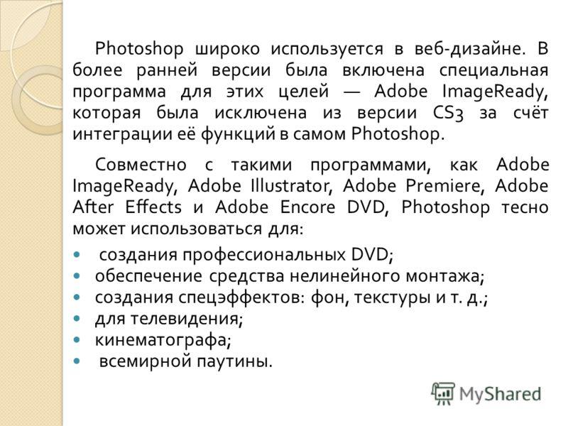 Photoshop широко используется в веб - дизайне. В более ранней версии была включена специальная программа для этих целей Adobe ImageReady, которая была исключена из версии CS3 за счёт интеграции её функций в самом Photoshop. Совместно с такими програм