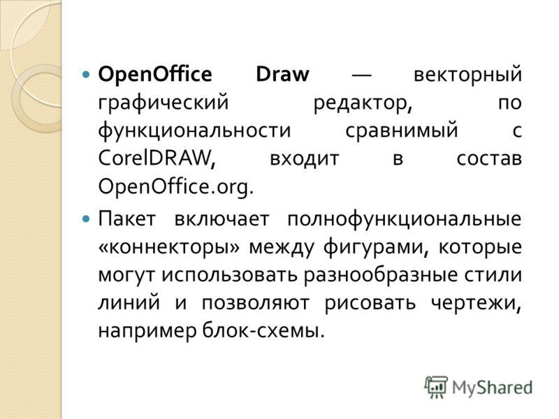 OpenOffice Draw векторный графический редактор, по функциональности сравнимый с CorelDRAW, входит в состав OpenOffice.org. Пакет включает полнофункциональные « коннекторы » между фигурами, которые могут использовать разнообразные стили линий и позвол