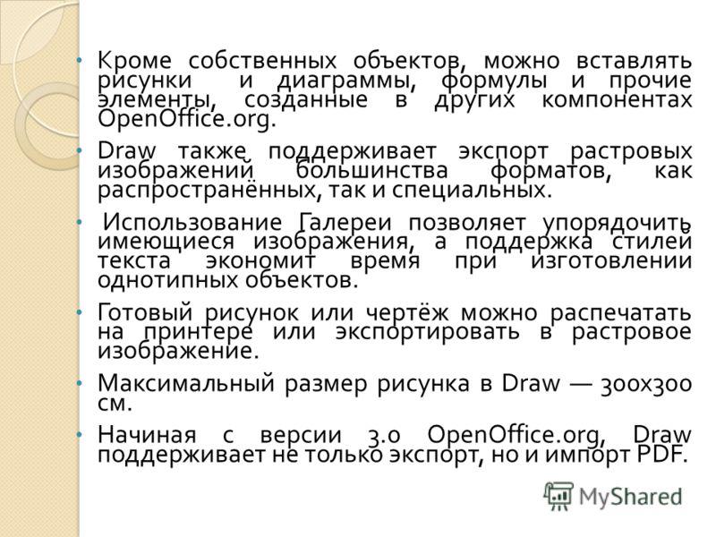 Кроме собственных объектов, можно вставлять рисунки и диаграммы, формулы и прочие элементы, созданные в других компонентах OpenOffice.org. Draw также поддерживает экспорт растровых изображений большинства форматов, как распространённых, так и специал