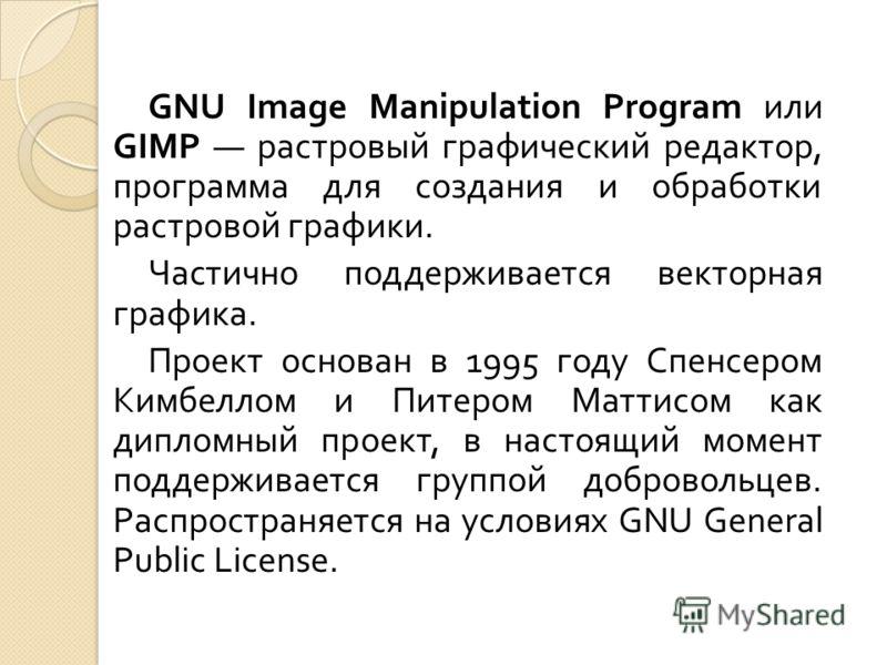 GNU Image Manipulation Program или GIMP растровый графический редактор, программа для создания и обработки растровой графики. Частично поддерживается векторная графика. Проект основан в 1995 году Спенсером Кимбеллом и Питером Маттисом как дипломный п