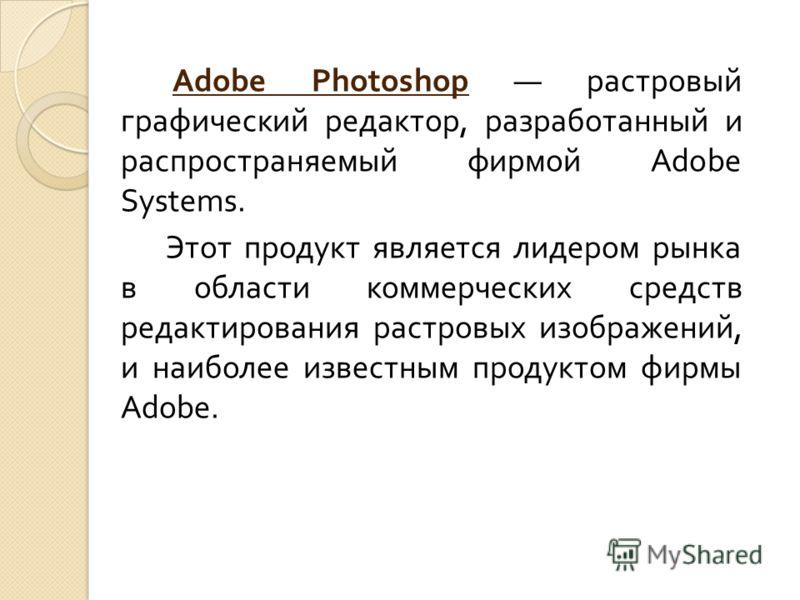 Adobe Photoshop растровый графический редактор, разработанный и распространяемый фирмой Adobe Systems. Этот продукт является лидером рынка в области коммерческих средств редактирования растровых изображений, и наиболее известным продуктом фирмы Adobe