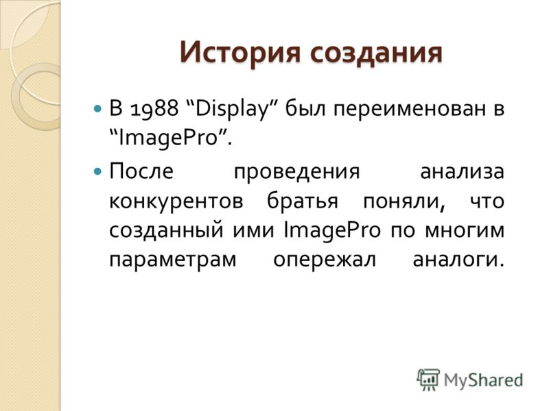 В 1988 Display был переименован в ImagePro. После проведения анализа конкурентов братья поняли, что созданный ими ImagePro по многим параметрам опережал аналоги. История создания