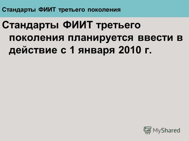 Стандарты ФИИТ третьего поколения Стандарты ФИИТ третьего поколения планируется ввести в действие с 1 января 2010 г.