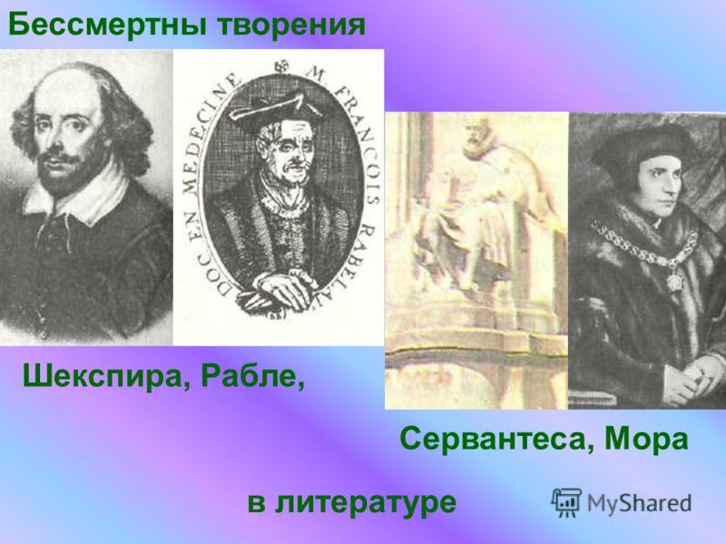 в литературе Бессмертны творения Шекспира, Рабле, Сервантеса, Мора