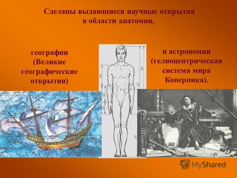 Сделаны выдающиеся научные открытия в области анатомии, и астрономии (гелиоцентрическая система мира Коперника). географии (Великие географические открытия)