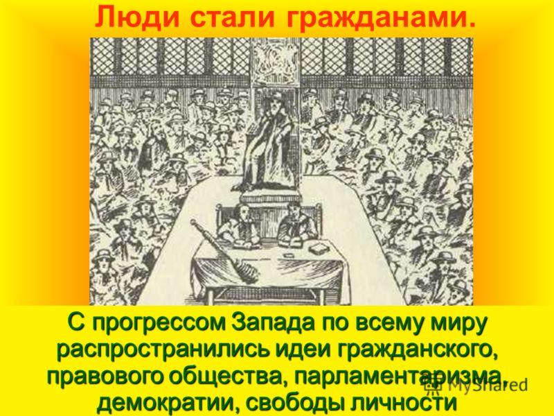 Люди стали гражданами. С прогрессом Запада по всему миру распространились идеи гражданского, правового общества, парламентаризма, демократии, свободы личности